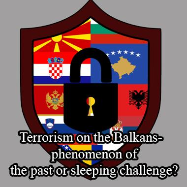 TERRORISM ON THE BALKANS- PHENOMENON OF THE PAST OR SLEEPING CHALLENGE?